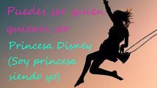 Puedes ser quien quieras ser -Letra- Princesa Disney (Soy princesa siendo Yo)
