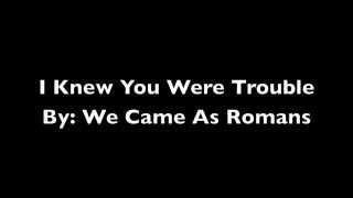 I Knew You Were Trouble by: We Came As Romans