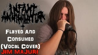 INFANT ANNIHILATOR - FLAYED AND CONSUMED (VOCAL COVER) - JIM MAJURI