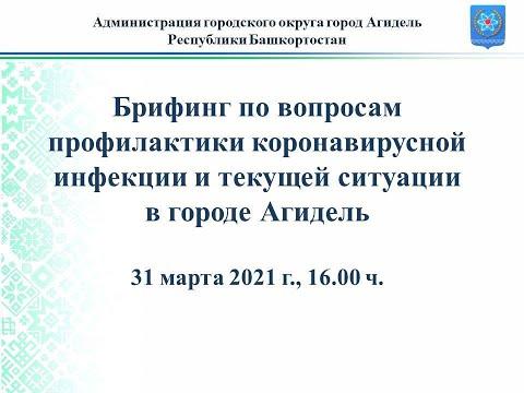 Брифинг по вопросам коронавирусной инфекции и текущей ситуации в городе Агидель 31.03.2021
