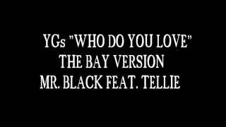 """YGs """"WHO DO YOU LOVE"""" THE BAY VERSION MR. BLACK FEAT. TELLIE"""