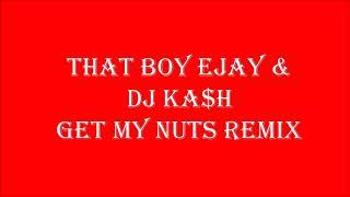 THAT BOY EJAY & DJ KA$H GET MY NUTS REMIX