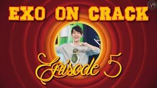 ► EXO ON CRACK - Ep. 5
