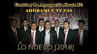 Gaston y La Agrupacion Santa Fe - Ahora que te vas [Lo nuevo - 2018]