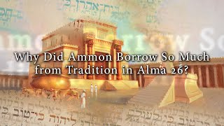 Why Did Ammon Borrow So Much from Tradition in Alma 26? Knowhy #133