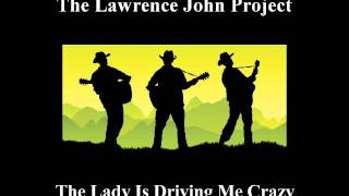 Lawrence John Project - The Lady Is Driving Me Crazy