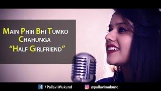 Phir Bhi Tumko Chaahunga | Half Girlfriend | Cover Song by Pallavi Mukund ft. Pranshu Jha