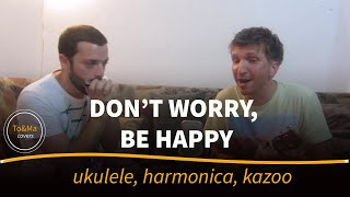 Don't worry,be happy - Ukulele/harmonica/kazoo cover by To&Ma