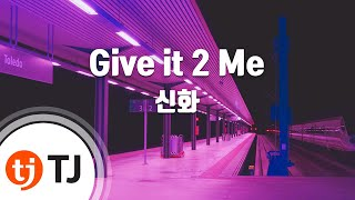 [TJ노래방] Give it 2 Me - 신화 (Give it 2 Me - Shinhwa) / TJ Karaoke