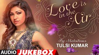 Best Of Tulsi Kumar | Love Is In the Air | Romantic Hits | Audio Jukebox | T-Series width=