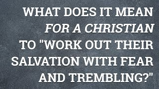 """What Does It Mean for a Christian to """"Work out Their Salvation with Fear and Trembling?"""""""