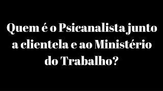 Quem é o Psicanalista junto á clientela e ao Ministério do Trabalho?