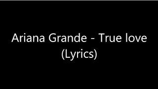 Ariana Grande - True Love (Lyrics)