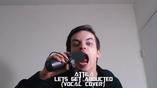 Attila - Let's Get Abducted (Vocal Cover)