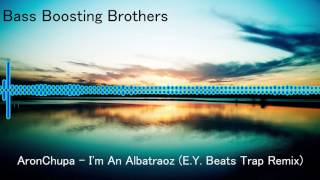 AronChupa - I'm An Albatraoz (E.Y. Beats Trap Remix) Bass Boosted