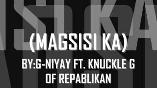 magsisi ka by g-niyay ft knuckle g of repablikan