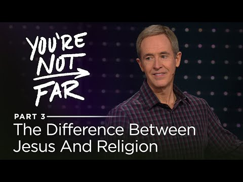 You're Not Far, Part 3: The Difference Between Jesus And Religion // Andy Stanley