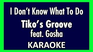I Don't Know What To Do - Tiko's Groove ft Gosha (Karaoke)