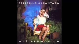Priscilla Alcantara - Até Sermos Um