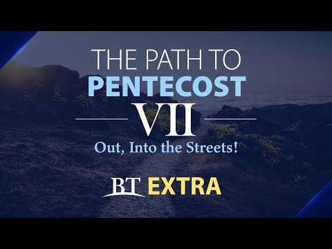 BT Extra: The Path to Pentecost: Out, Into the Streets! - Part 7