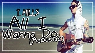 T. Mills - All I Wanna Do [Acoustic]