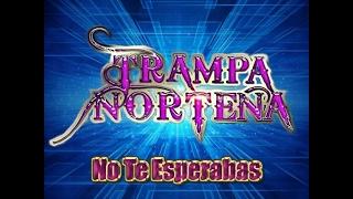 Trampa Norteña - No Te Esperabas ♪ 2017