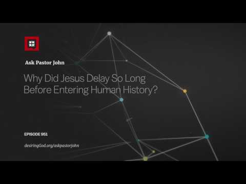 Why Did Jesus Delay So Long Before Entering Human History? // Ask Pastor John