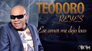 TEODORO REYES  ~ ESE AMOR ME DEJÓ LOCO ( #BACHATA 2017)