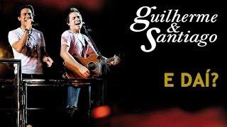 Guilherme & Santiago -  E Daí - [DVD Ao Vivo no Trio] - (Clipe Oficial)