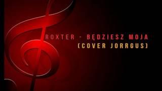 ROXTER - BĘDZIESZ MOJA ( Cover Jorrgus )