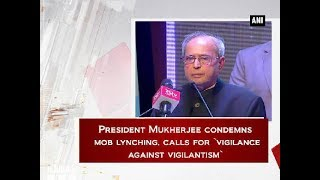 President Mukherjee condemns mob lynching, calls for 'vigilance against vigilantism' - Delhi News