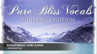 Adrian&Raz and Ilana - I Shouldn't Say [Pure Bliss Vocals - Chill Out Edition]