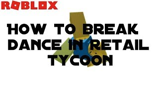 ROBLOX RETAIL TYCOON l HOW TO BREAK DANCE!!!