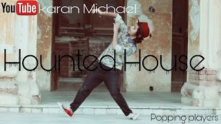 Hounted House || Karan Michael ||popping dance || best popping playres ||Need Your Heart [Dubstep]