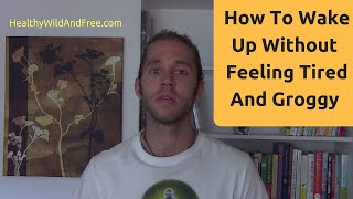 How To Wake Up Without Feeling Tired & Groggy