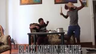 Black Motion Be Like..