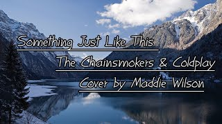Something Just Like This - The Chainsmokers & Coldplay Cover by Maddie Wilson [ Lyrics ]