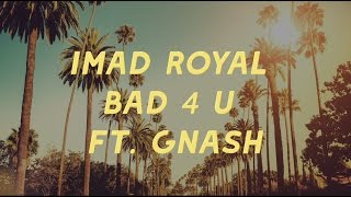 Bad 4 U - Imad Royal (ft Gnash)