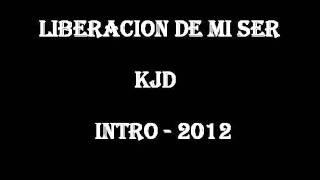 LIBERACION DE MI SER - KJD ( INTRO 2012 )