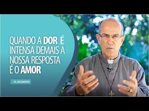 Padre Luiz Augusto: Quando a dor intensa demais a nossa resposta é o amor