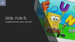 DOB-fun ft. (spongebob x plankton) prod.trap music