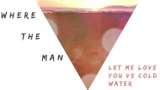 Cold Water Vs Let Me Love You (Where the Man Remix)