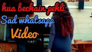 ♥ Hua bechain pehli baar whatsaap sad status video