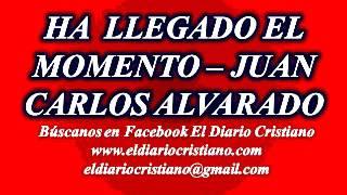 HA LLEGADO EL MOMENTO - JUAN CARLOS ALVARADO