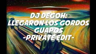 Dj Degoh: Llegaron Los Gordos Guapos (Private Edit)