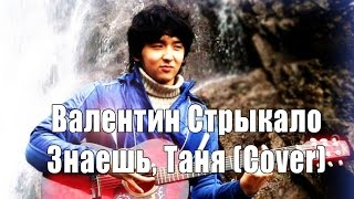Валентин Стрыкало - Знаешь, Таня (Cover)