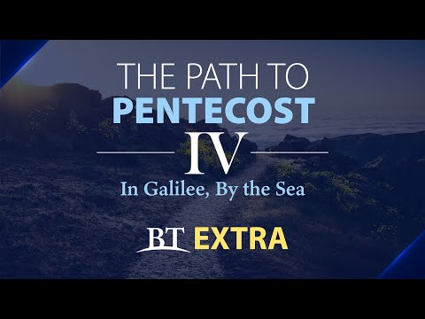 BT Extra: The Path to Pentecost: In Galilee, By the Sea - Part 4