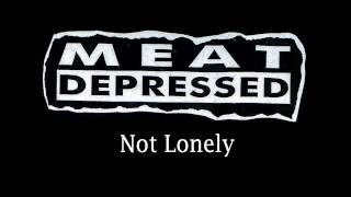Meat Depressed - Not Lonely (Just Alone) [with lyrics]