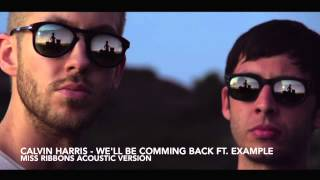Calvin Harris - We'll Be Comming Back Ft. Example (Miss Ribbons Acoustic Version)