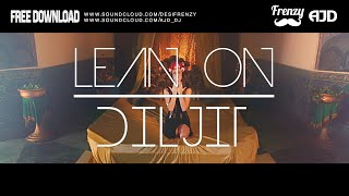 LEAN ON DILJIT (feat. Diljit Dosanjh & MØ) | DJ FRENZY | DJ AJD | FREE DOWNLOAD